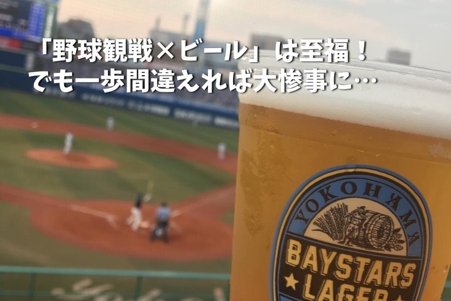 「野球観戦×ビール」は至福!でも一歩間違えれば大惨事に…